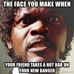 Mad Samuel L Jackson - the face you make when  your friend takes a hot dab on your new banger