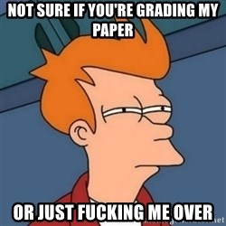 Not sure if troll - Not sure if you're grading my paper or just fucking me over