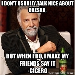 The Most Interesting Man In The World - I don't usually talk nice about caesar, but when i do, I make my friends say it                                       -Cicero