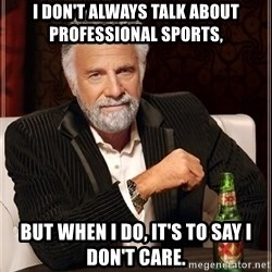 The Most Interesting Man In The World - I don't always talk about professional sports, But when I do, it's to say I don't care.