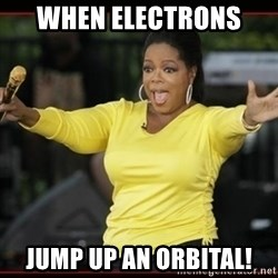 Overly-Excited Oprah!!!  - when electrons  jump up an orbital!