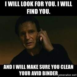 liam neeson taken - I will look for you. I will Find you. And I will make sure you clean your AVID binder