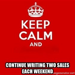Keep Calm 2 - CONTINUE WRITING TWO SALES EACH WEEKEND