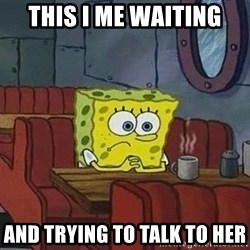 Coffee shop spongebob - This i me waitinG and trying to talk to her
