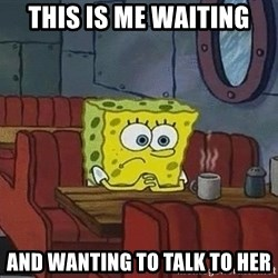 Coffee shop spongebob - This is me waiting And wanting to talk to her