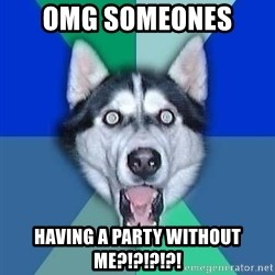 Spoiler Dog - Omg someOnes  Having a party without me?!?!?!?!
