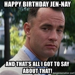 forrest gump - HAPPY BIRTHDAY JEN-NAY AND THAT'S ALL i GOT TO SAY ABOUT THAT!