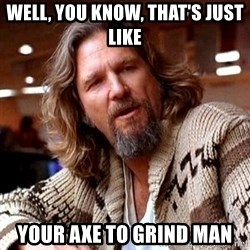 Big Lebowski - well, you know, that's just like your axe to grind man