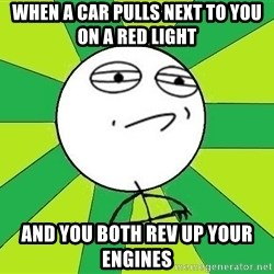 Challenge Accepted 2 - When a car pulls next to you on a red light and you both rev up your engines