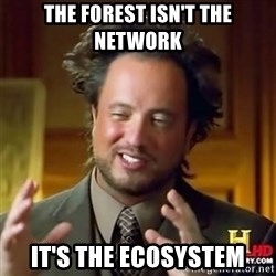 Alien guy - The forest isn't the network it's the ecosystem