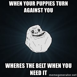 Forever Alone - When your puppies turN against you Wheres the Belt when you need it