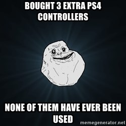 Forever Alone - bought 3 extra ps4 controllers none of them have ever been used