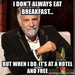 The Most Interesting Man In The World - I Don't Always EAT Breakfast...  BUT WHEN I DO, IT'S AT A HOTEL AND FREE