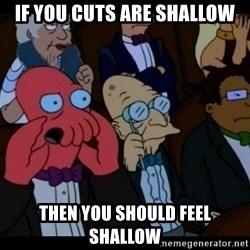 Zoidberg - If you cuts are shallow Then you should feel shallow