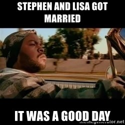 Ice Cube- Today was a Good day - Stephen and lisa got married it was a good day