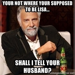 The Most Interesting Man In The World - your not where your supposed to be lisa... shall i tell your husband?