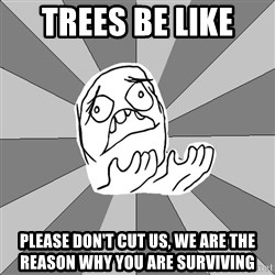 Whyyy??? - trees be like  please don't cut us, we are the reason why you are surviving