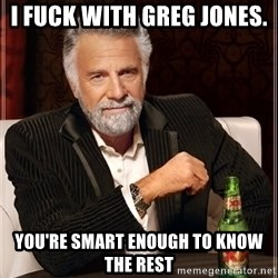The Most Interesting Man In The World - i fuck with greg jones.  you're smart enough to know the rest