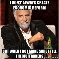 The Most Interesting Man In The World - i don't always create economic reform  but when i do i make sure i tell the muffrakers