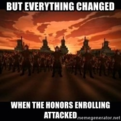 until the fire nation attacked. - But everythinG changed When the honors enrolling attacked