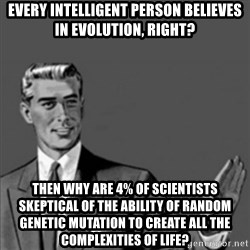 Correction Guy - Every intelligent person believes in evolution, right? Then why are 4% of scientists skeptical of the ability of random genetic mutation to create all the complexities of life?