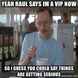 so i guess you could say things are getting pretty serious - Yeah Raul says im a VIP now So I guess you could say things are getting serious