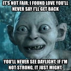 My Precious Gollum - It's not fair, i found love you'll never say i'll get back You'll never see dAylight, if i'm not strong, it just might.