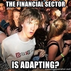 Sudden Realization Ralph - The financial sector is adapting?