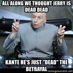 "dr. evil quotation marks - All along we thought Jerry is dead dead Kante he's just ""dead"" the betrayal"