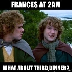 What about second breakfast? - Frances at 2am What about third dinner?