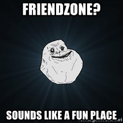 Forever Alone - Friendzone? Sounds like a fun place