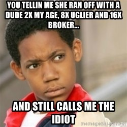 bivaloe - you tellin me she ran off with a dude 2x my age, 8x uglier and 16x broker... and still calls me the idiot