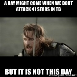 But it is not this Day ARAGORN - a day might come when we dont attack 41 stars in tb but it is not this day