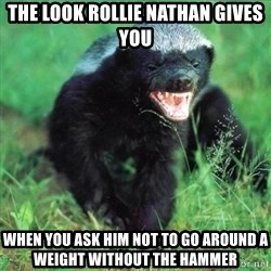 Honey Badger Actual - The look rollie Nathan gives you  When you ask him not to go around a weight without the hammer