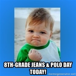 yes baby 2 - 8TH-GRADE JEANS & POLO DAY TODAY!