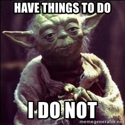 Advice Yoda - Have things to do I do not