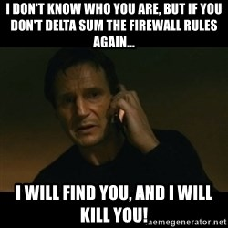 liam neeson taken - I DON'T KNOW WHO YOU ARE, BUT IF YOU DON'T DELTA SUM THE FIREWALL RULES AGAIN... I WILL FIND YOU, AND I WILL KILL YOU!