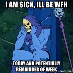 Skeletor sitting - I am sick, ill be wfh today and potentially remainder of week