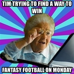 old lady - Tim trying to find a way to win Fantasy Football on Monday