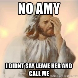 Facepalm Jesus - No amy  I didnt say leave her and call me