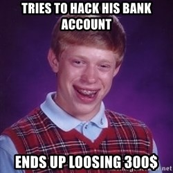 Bad Luck Brian - tries to hack his bank account ends up loosing 300$