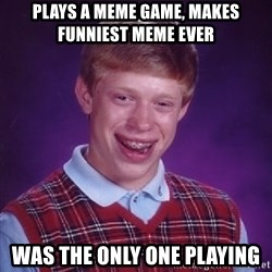 Bad Luck Brian - plays a meme game, makes funniest meme ever was the only one playing