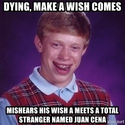 Bad Luck Brian - dying, make a wish comes mishears his wish a meets a total stranger named juan cena