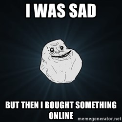 Forever Alone - i was sad but then i bought something online
