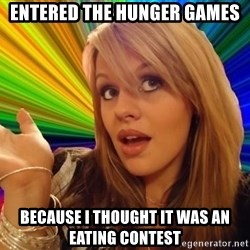 Dumb Blonde - entered the hunger games because i thought it was an eating contest