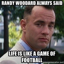 forrest gump - Randy Woodard Always said LIfe is like a Game of football