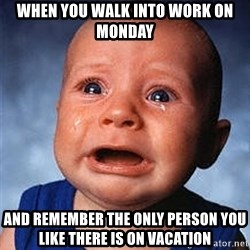 Crying Baby - When you Walk into work on mOnday And remember the only person you like there is on vacation