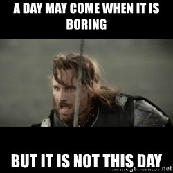 But it is not this Day ARAGORN - A day may come when it is boring But it is not this day