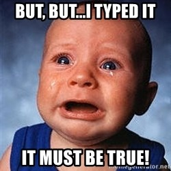 Crying Baby - But, but...i typed it It must be true!