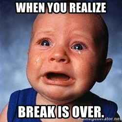 Crying Baby - When you realize break is over.